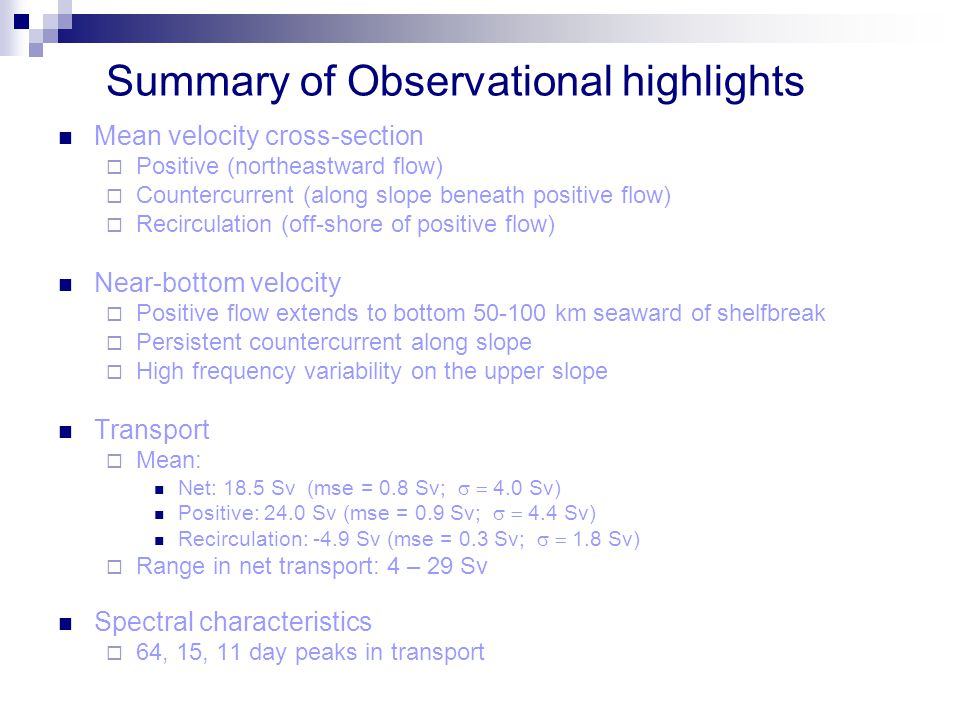 Summary of Observational highlights Mean velocity cross-section  Positive (northeastward flow)  Countercurrent (along slope beneath positive flow)  Recirculation (off-shore of positive flow) Near-bottom velocity  Positive flow extends to bottom 50-100 km seaward of shelfbreak  Persistent countercurrent along slope  High frequency variability on the upper slope Transport  Mean: Net: 18.5 Sv (mse = 0.8 Sv;  4.0 Sv) Positive: 24.0 Sv (mse = 0.9 Sv;  4.4 Sv) Recirculation: -4.9 Sv (mse = 0.3 Sv;  1.8 Sv)  Range in net transport: 4 – 29 Sv Spectral characteristics  64, 15, 11 day peaks in transport