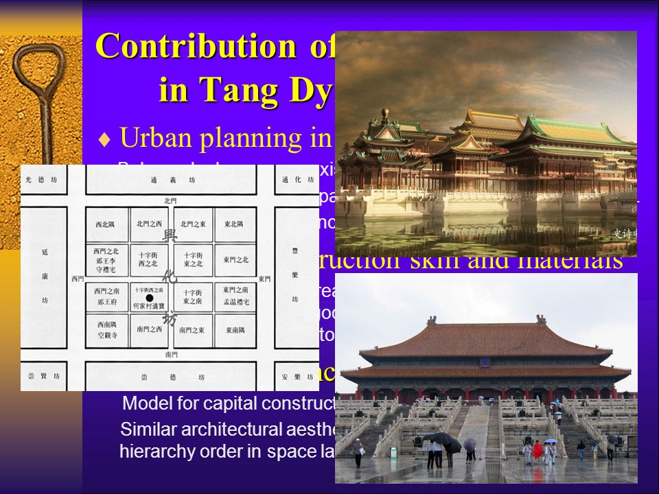Contribution of Urban System in Tang Dynasty ( 618 ~ 907 AD )  Urban planning in large scale Balanced urban space: axis of symmetry, height control…… Clear functional division: palace, market, administration area…… Establishment of urban enclosed square system: time & space  Progress in construction skill and materials Wider span and larger area of architecture: Linde Palace, (20,000 ㎡ ), towering pagoda, majestic gates, market and the widely use of brick and stone in large buildings  Extensive influence over E.A countries Model for capital construction: Japan, Korea, Vietnam…… Similar architectural aesthetics: large roof pattern & courtyard, hierarchy order in space layout