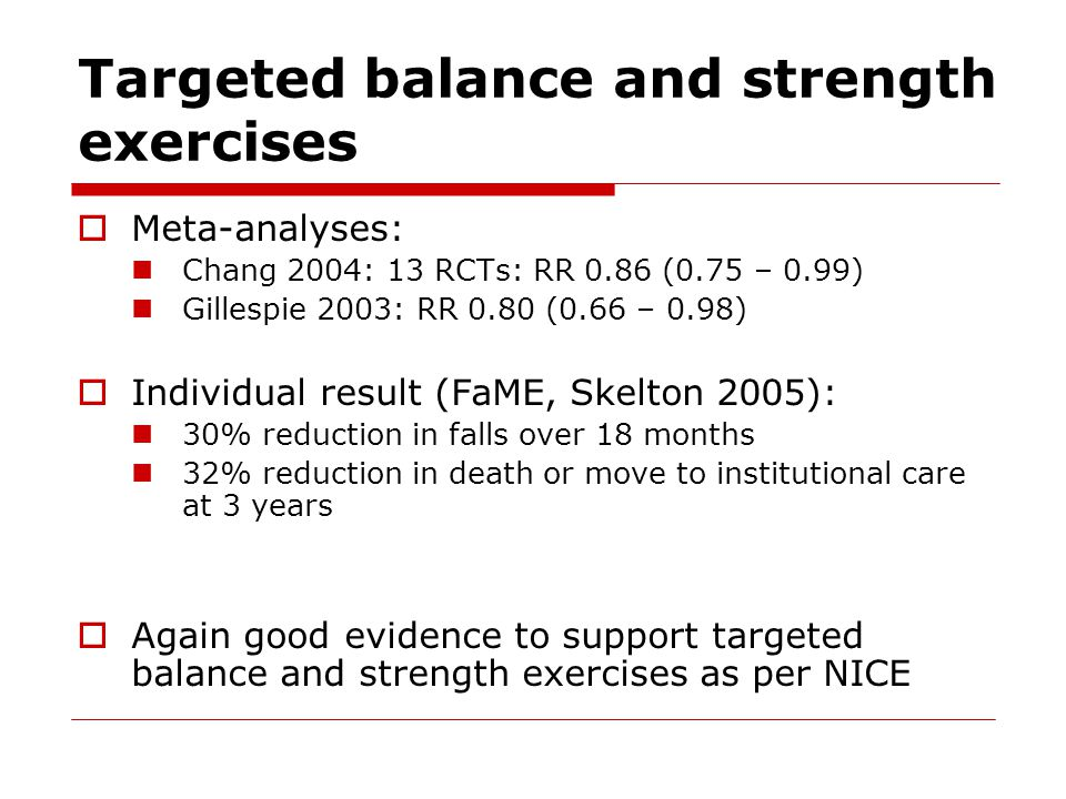 Targeted balance and strength exercises  Meta-analyses: Chang 2004: 13 RCTs: RR 0.86 (0.75 – 0.99) Gillespie 2003: RR 0.80 (0.66 – 0.98)  Individual