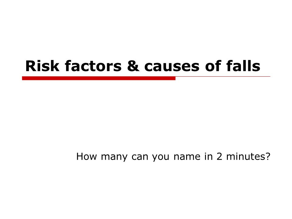 Risk factors & causes of falls How many can you name in 2 minutes?