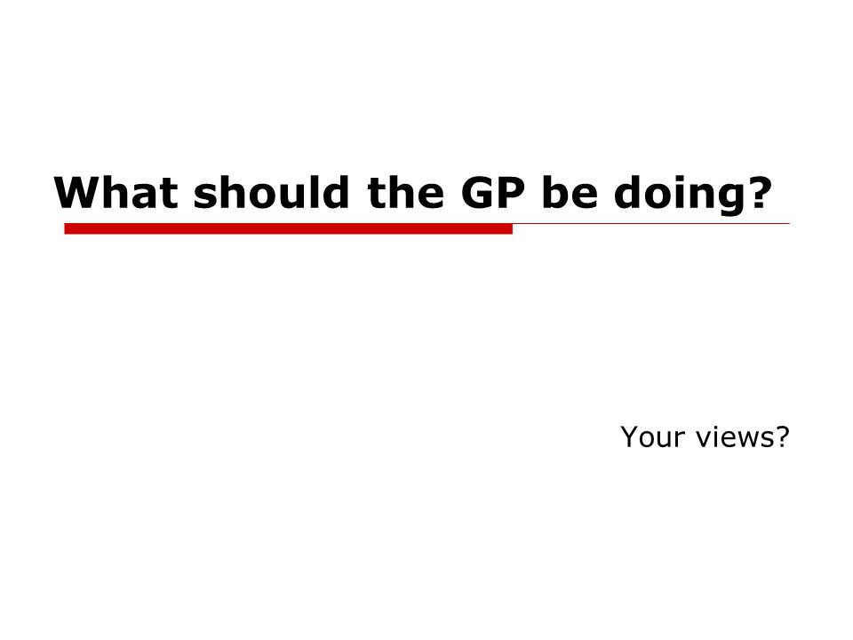 What should the GP be doing? Your views?