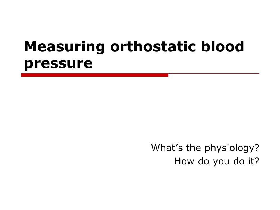 Measuring orthostatic blood pressure What's the physiology? How do you do it?