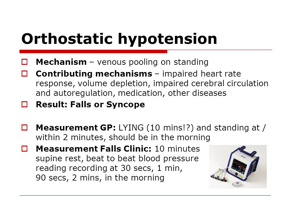 Orthostatic hypotension  Mechanism – venous pooling on standing  Contributing mechanisms – impaired heart rate response, volume depletion, impaired