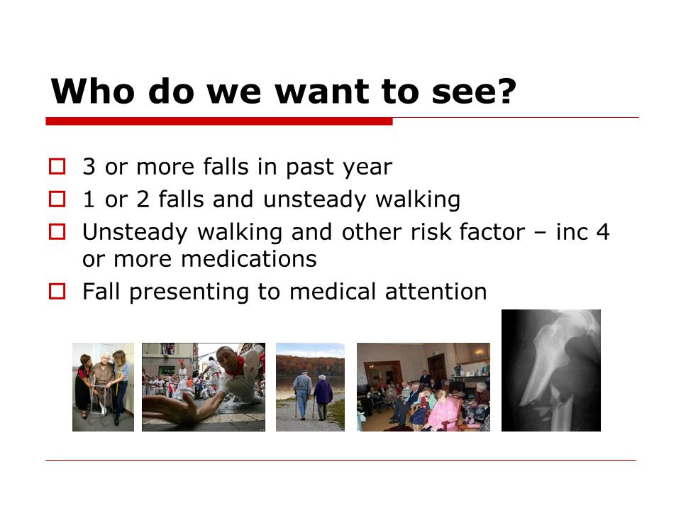 Who do we want to see?  3 or more falls in past year  1 or 2 falls and unsteady walking  Unsteady walking and other risk factor – inc 4 or more med