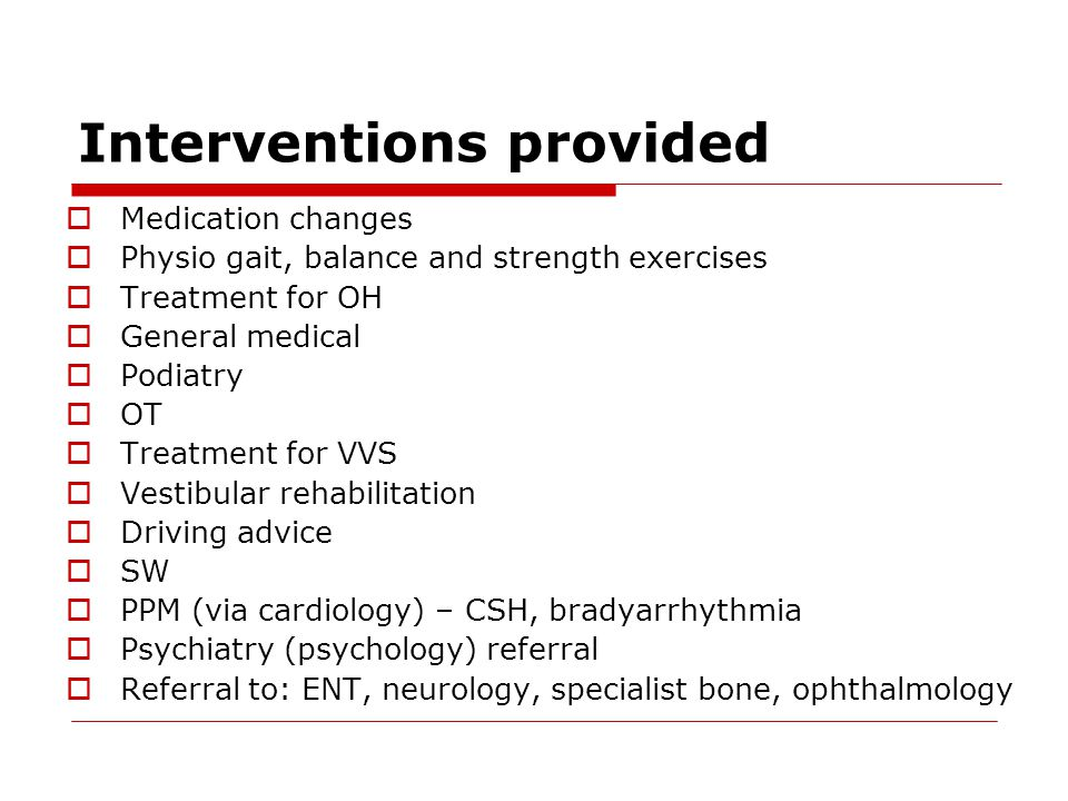 Interventions provided  Medication changes  Physio gait, balance and strength exercises  Treatment for OH  General medical  Podiatry  OT  Treat
