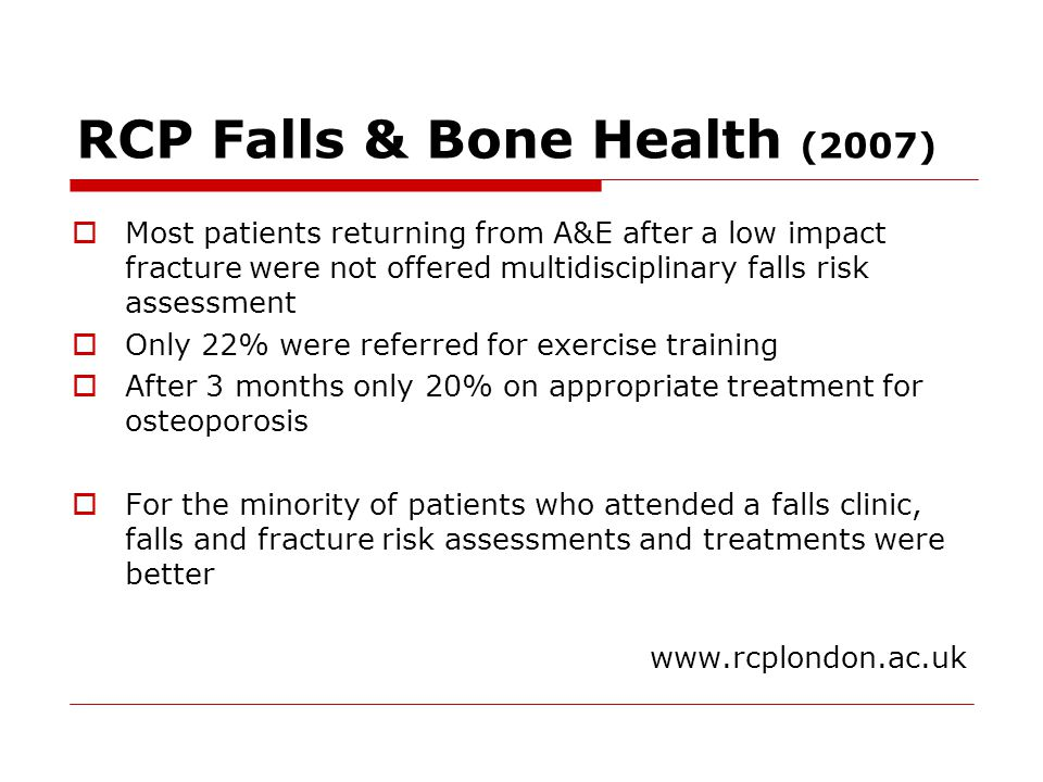 RCP Falls & Bone Health (2007)  Most patients returning from A&E after a low impact fracture were not offered multidisciplinary falls risk assessment