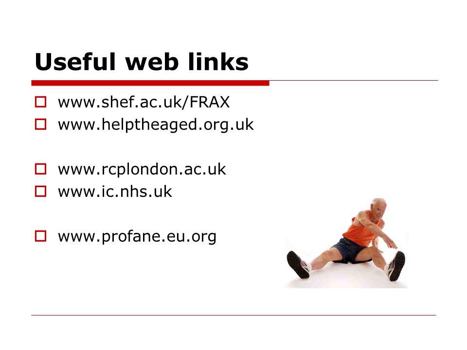 Useful web links  www.shef.ac.uk/FRAX  www.helptheaged.org.uk  www.rcplondon.ac.uk  www.ic.nhs.uk  www.profane.eu.org