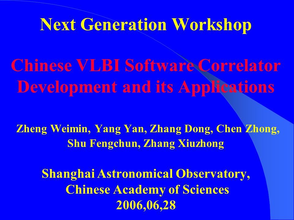 Next Generation Workshop Chinese VLBI Software Correlator Development and its Applications Zheng Weimin, Yang Yan, Zhang Dong, Chen Zhong, Shu Fengchun, Zhang Xiuzhong Shanghai Astronomical Observatory, Chinese Academy of Sciences 2006,06,28