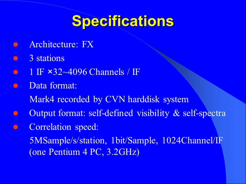 Specifications Architecture: FX 3 stations 1 IF ×32~4096 Channels / IF Data format: Mark4 recorded by CVN harddisk system Output format: self-defined visibility & self-spectra Correlation speed: 5MSample/s/station, 1bit/Sample, 1024Channel/IF (one Pentium 4 PC, 3.2GHz)