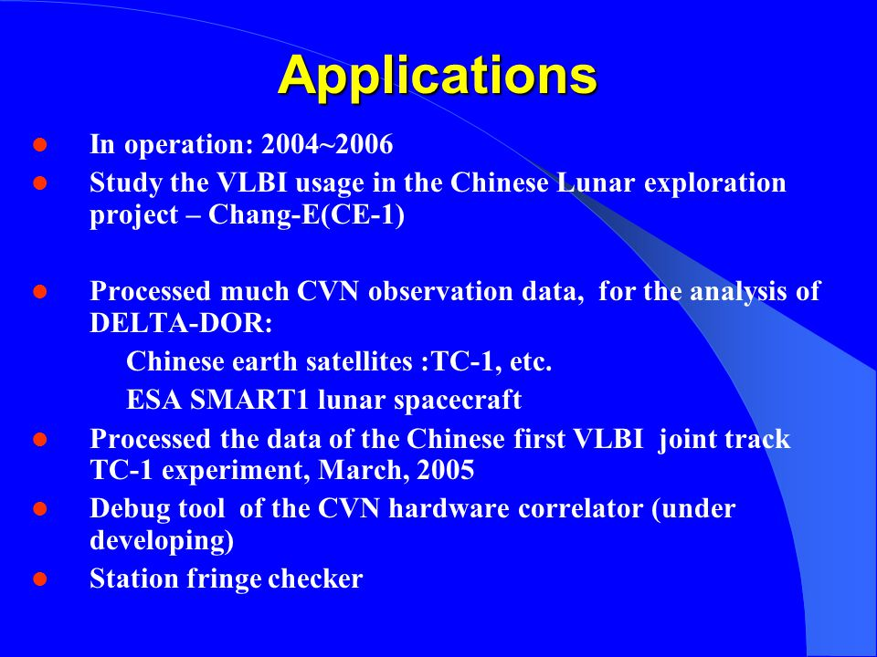 Applications In operation: 2004~2006 Study the VLBI usage in the Chinese Lunar exploration project – Chang-E(CE-1) Processed much CVN observation data, for the analysis of DELTA-DOR: Chinese earth satellites :TC-1, etc.