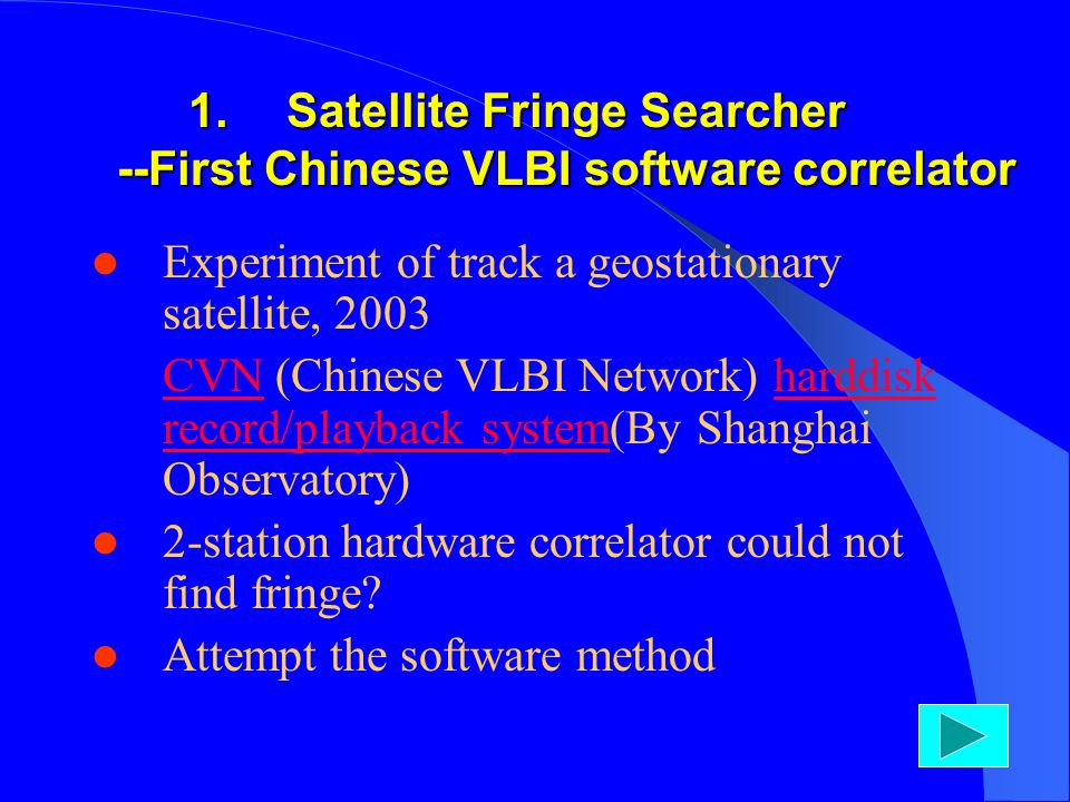 1.Satellite Fringe Searcher --First Chinese VLBI software correlator Experiment of track a geostationary satellite, 2003 CVN (Chinese VLBI Network) harddisk record/playback system(By Shanghai Observatory)CVNharddisk record/playback system 2-station hardware correlator could not find fringe.