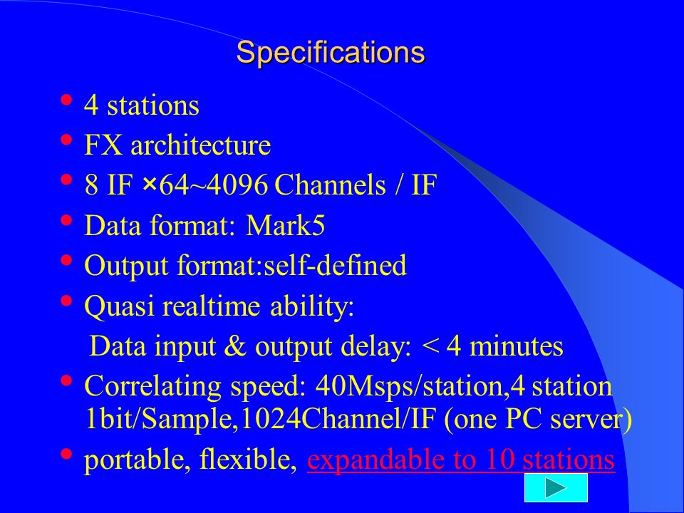 Specifications 4 stations FX architecture 8 IF ×64~4096 Channels / IF Data format: Mark5 Output format:self-defined Quasi realtime ability: Data input & output delay: < 4 minutes Correlating speed: 40Msps/station,4 station 1bit/Sample,1024Channel/IF (one PC server) portable, flexible, expandable to 10 stationsexpandable to 10 stations