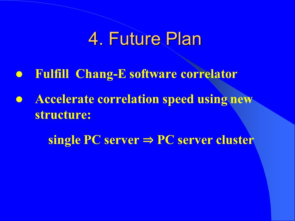 4. Future Plan Fulfill Chang-E software correlator Accelerate correlation speed using new structure: single PC server ⇒ PC server cluster