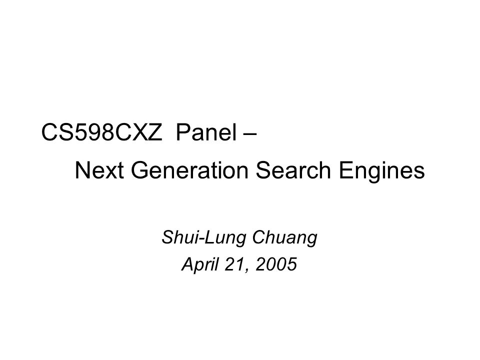 CS598CXZ Panel – Next Generation Search Engines Shui-Lung Chuang April 21, 2005