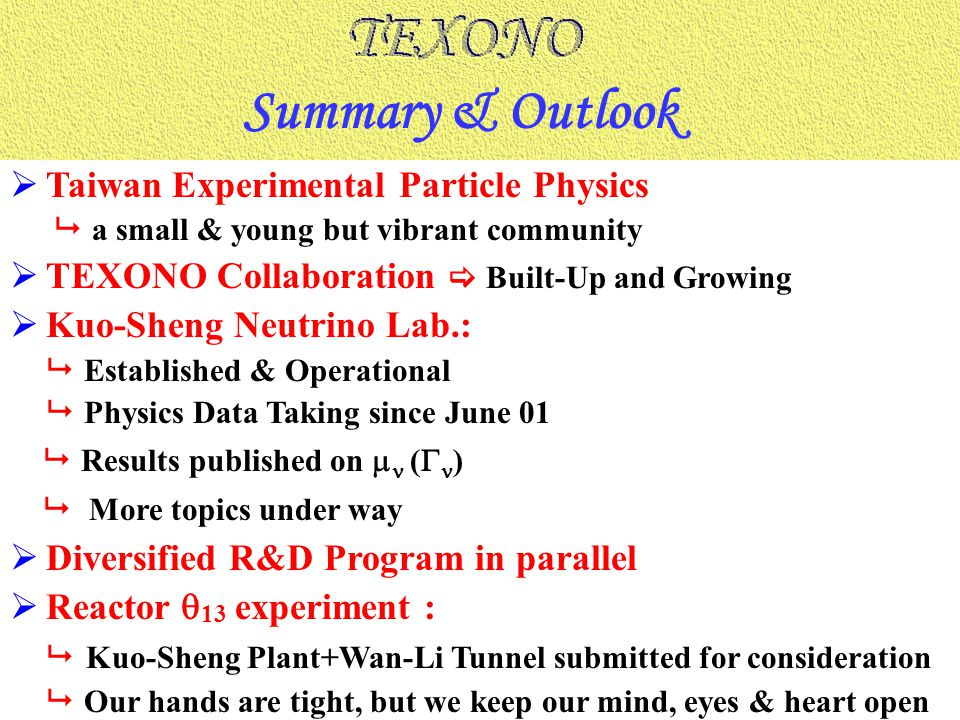  Taiwan Experimental Particle Physics  a small & young but vibrant community  TEXONO Collaboration  Built-Up and Growing  Kuo-Sheng Neutrino Lab.:  Established & Operational  Physics Data Taking since June 01  Results published on  (  )  More topics under way  Diversified R&D Program in parallel  Reactor  13 experiment :  Kuo-Sheng Plant+Wan-Li Tunnel submitted for consideration  Our hands are tight, but we keep our mind, eyes & heart open Summary & Outlook