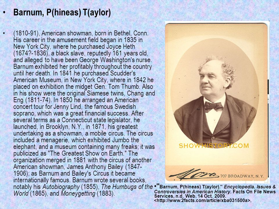 Barnum, P(hineas) T(aylor) (1810-91), American showman, born in Bethel, Conn.
