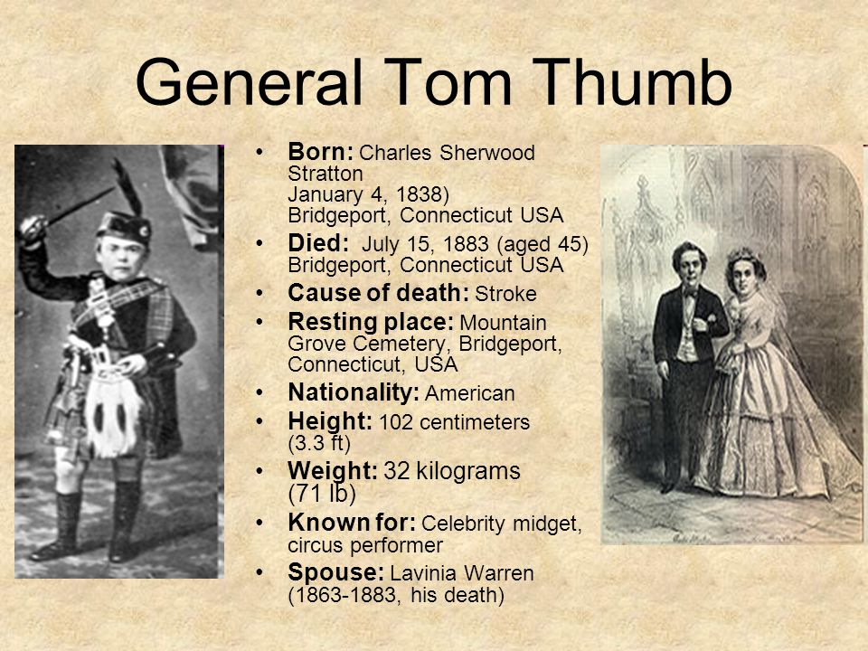 General Tom Thumb Born: Charles Sherwood Stratton January 4, 1838) Bridgeport, Connecticut USA Died: July 15, 1883 (aged 45) Bridgeport, Connecticut USA Cause of death: Stroke Resting place: Mountain Grove Cemetery, Bridgeport, Connecticut, USA Nationality: American Height: 102 centimeters (3.3 ft) Weight: 32 kilograms (71 lb) Known for: Celebrity midget, circus performer Spouse: Lavinia Warren (1863-1883, his death)