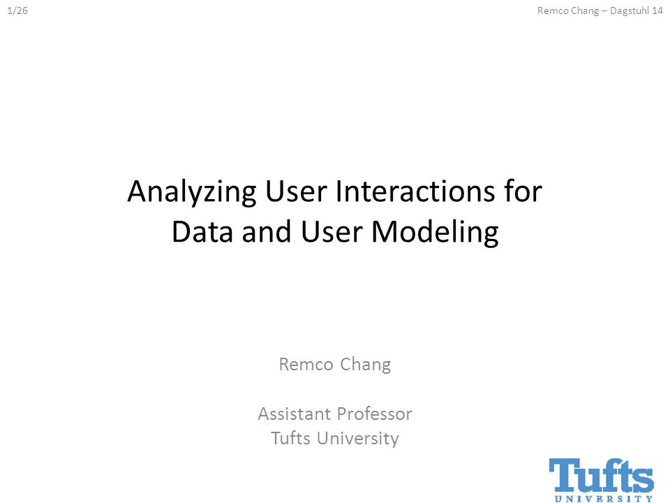 1/26Remco Chang – Dagstuhl 14 Analyzing User Interactions for Data and User Modeling Remco Chang Assistant Professor Tufts University