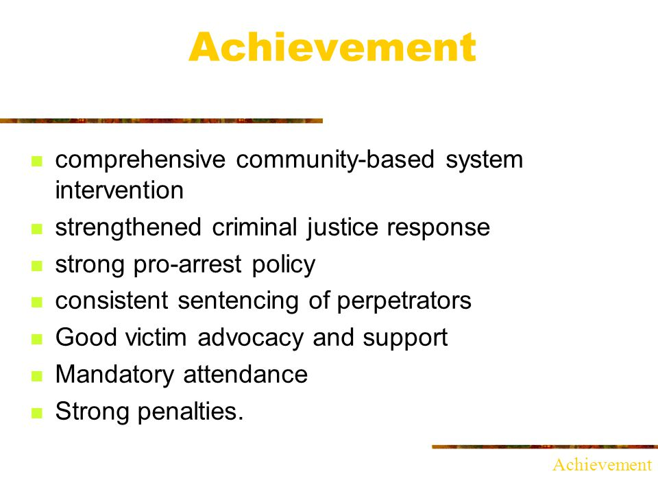 Achievement comprehensive community-based system intervention strengthened criminal justice response strong pro-arrest policy consistent sentencing of perpetrators Good victim advocacy and support Mandatory attendance Strong penalties.