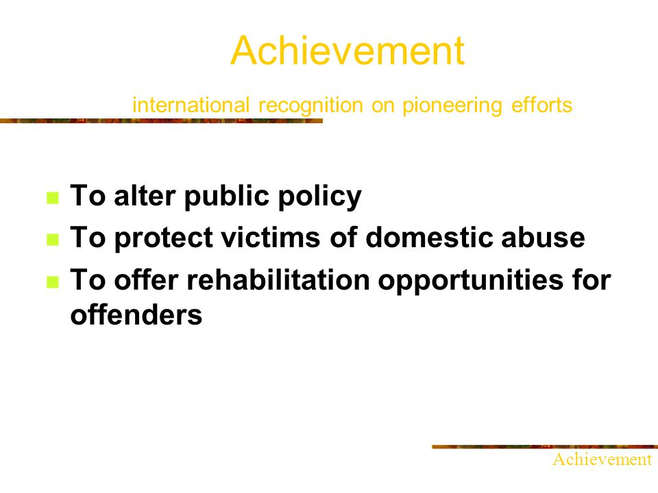 Achievement international recognition on pioneering efforts To alter public policy To protect victims of domestic abuse To offer rehabilitation opportunities for offenders Achievement
