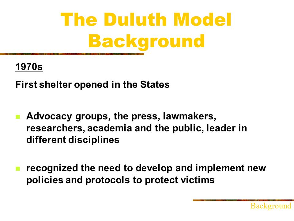 The Duluth Model Background 1970s First shelter opened in the States Advocacy groups, the press, lawmakers, researchers, academia and the public, leader in different disciplines recognized the need to develop and implement new policies and protocols to protect victims Background