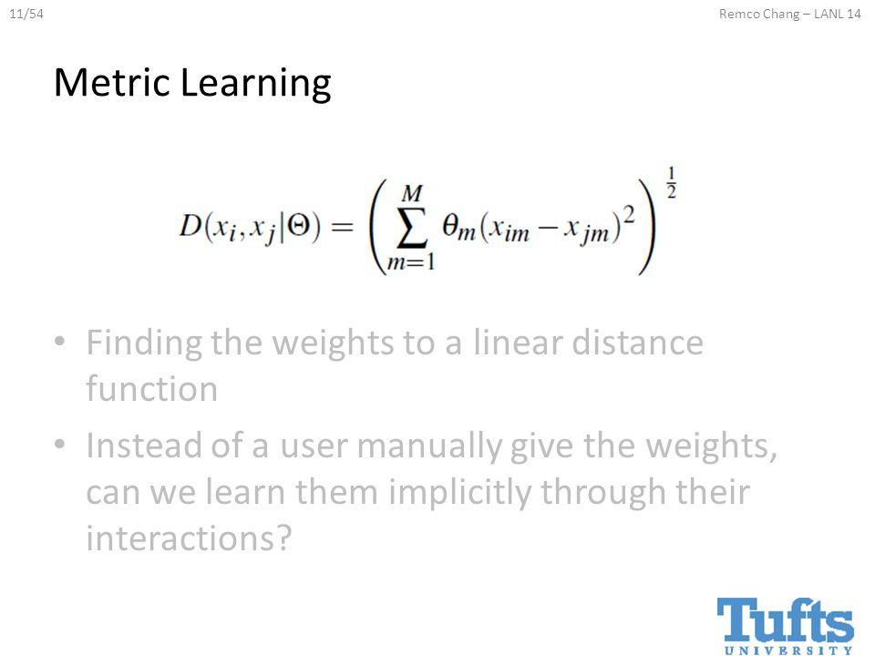 11/54Remco Chang – LANL 14 Metric Learning Finding the weights to a linear distance function Instead of a user manually give the weights, can we learn them implicitly through their interactions