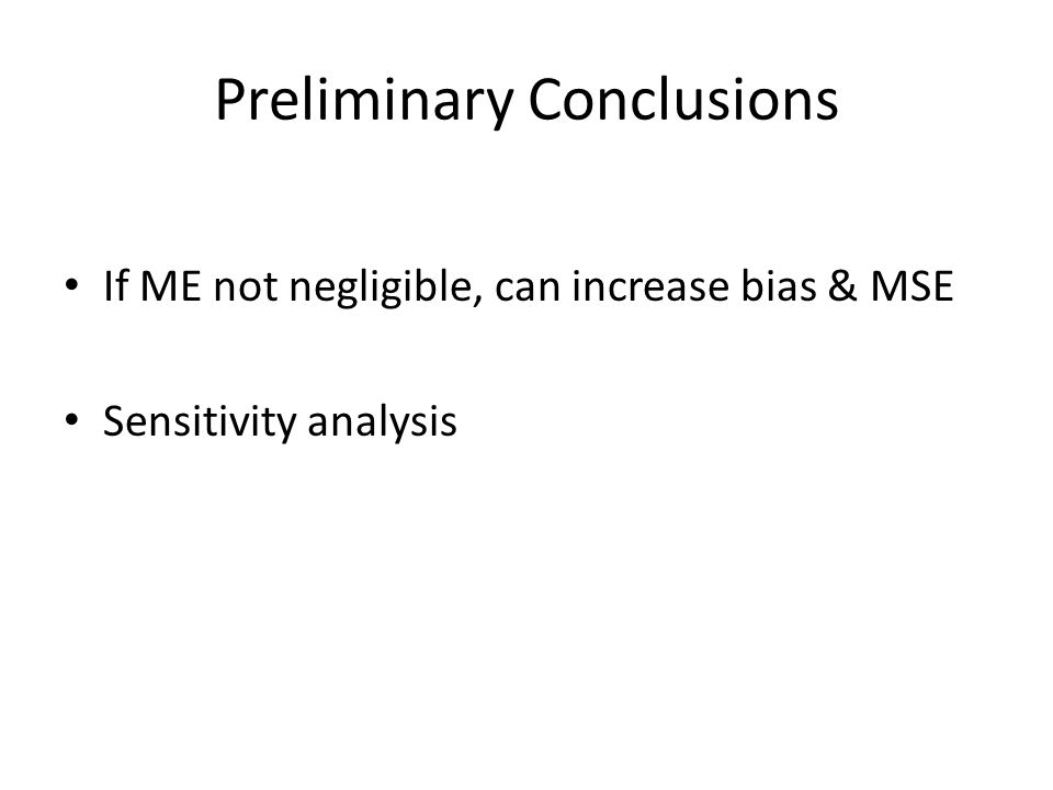 Preliminary Conclusions If ME not negligible, can increase bias & MSE Sensitivity analysis
