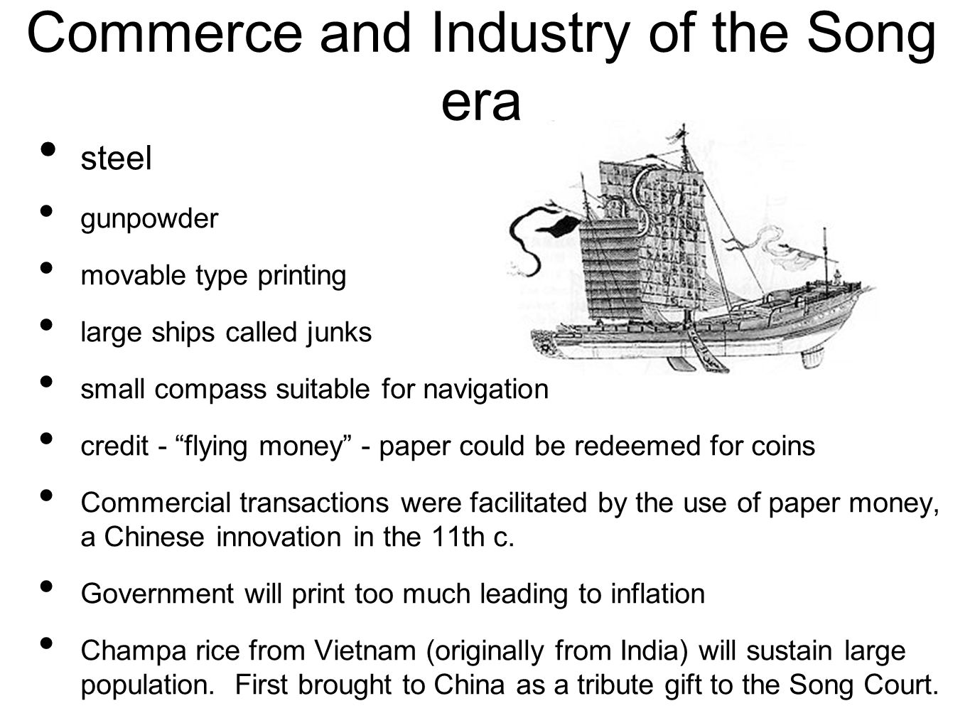 Commerce and Industry of the Song era steel gunpowder movable type printing large ships called junks small compass suitable for navigation credit - flying money - paper could be redeemed for coins Commercial transactions were facilitated by the use of paper money, a Chinese innovation in the 11th c.