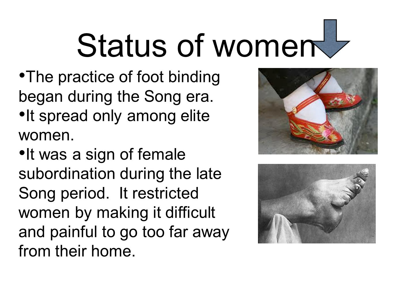 Status of women The practice of foot binding began during the Song era. It spread only among elite women. It was a sign of female subordination during