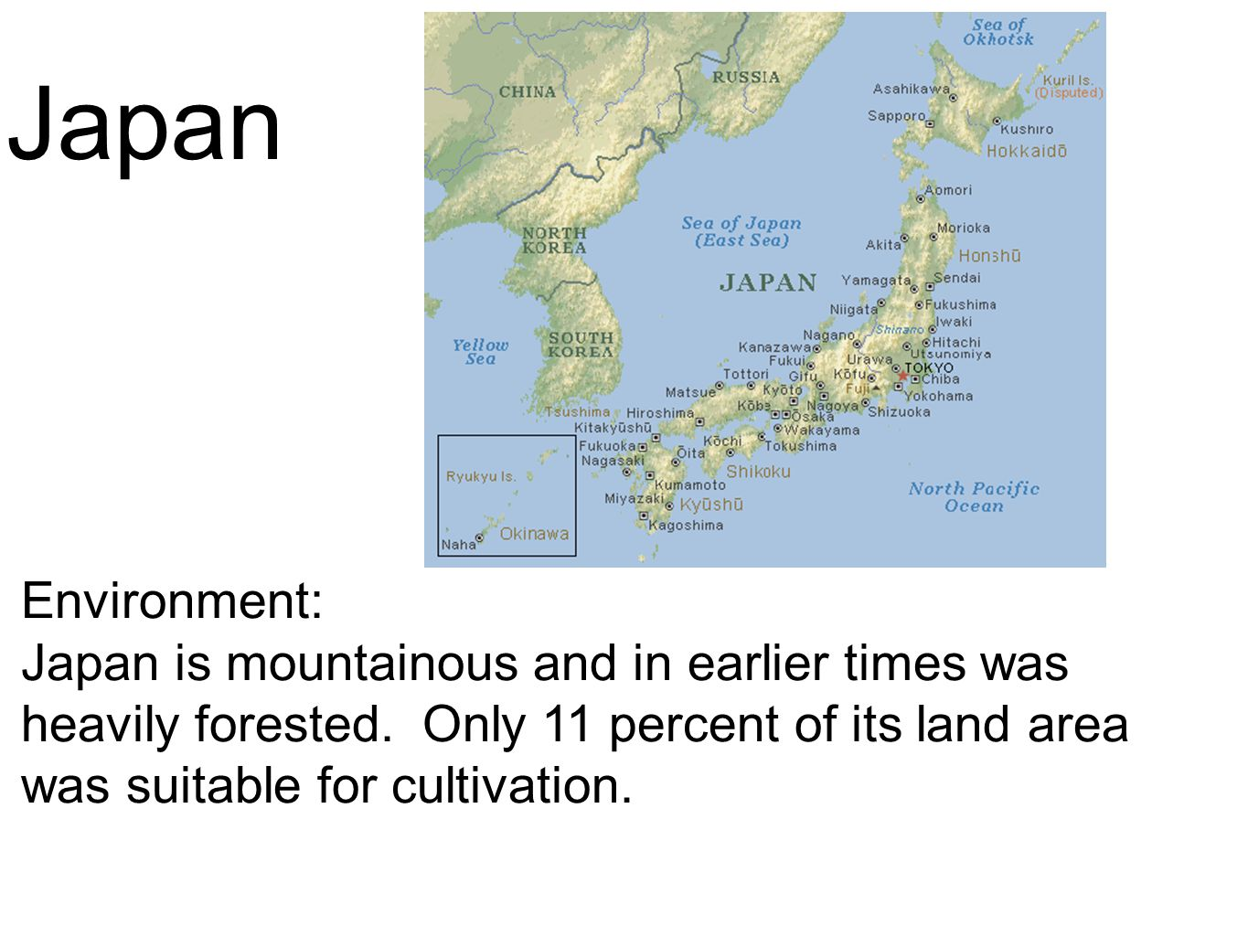 Japan Environment: Japan is mountainous and in earlier times was heavily forested. Only 11 percent of its land area was suitable for cultivation.