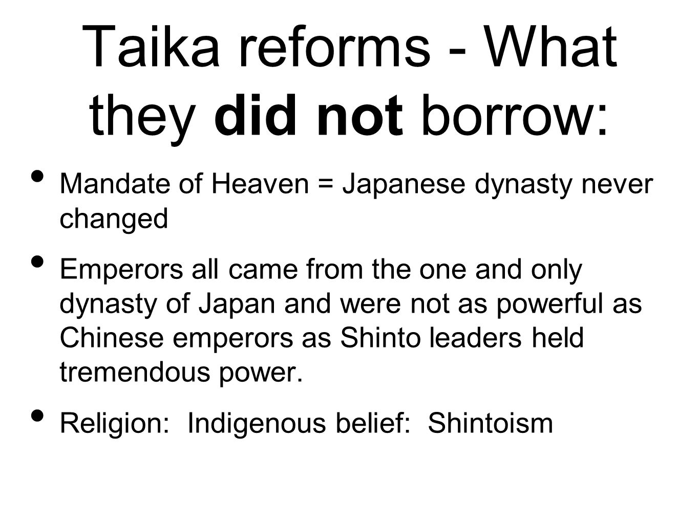 Taika reforms - What they did not borrow: Mandate of Heaven = Japanese dynasty never changed Emperors all came from the one and only dynasty of Japan and were not as powerful as Chinese emperors as Shinto leaders held tremendous power.