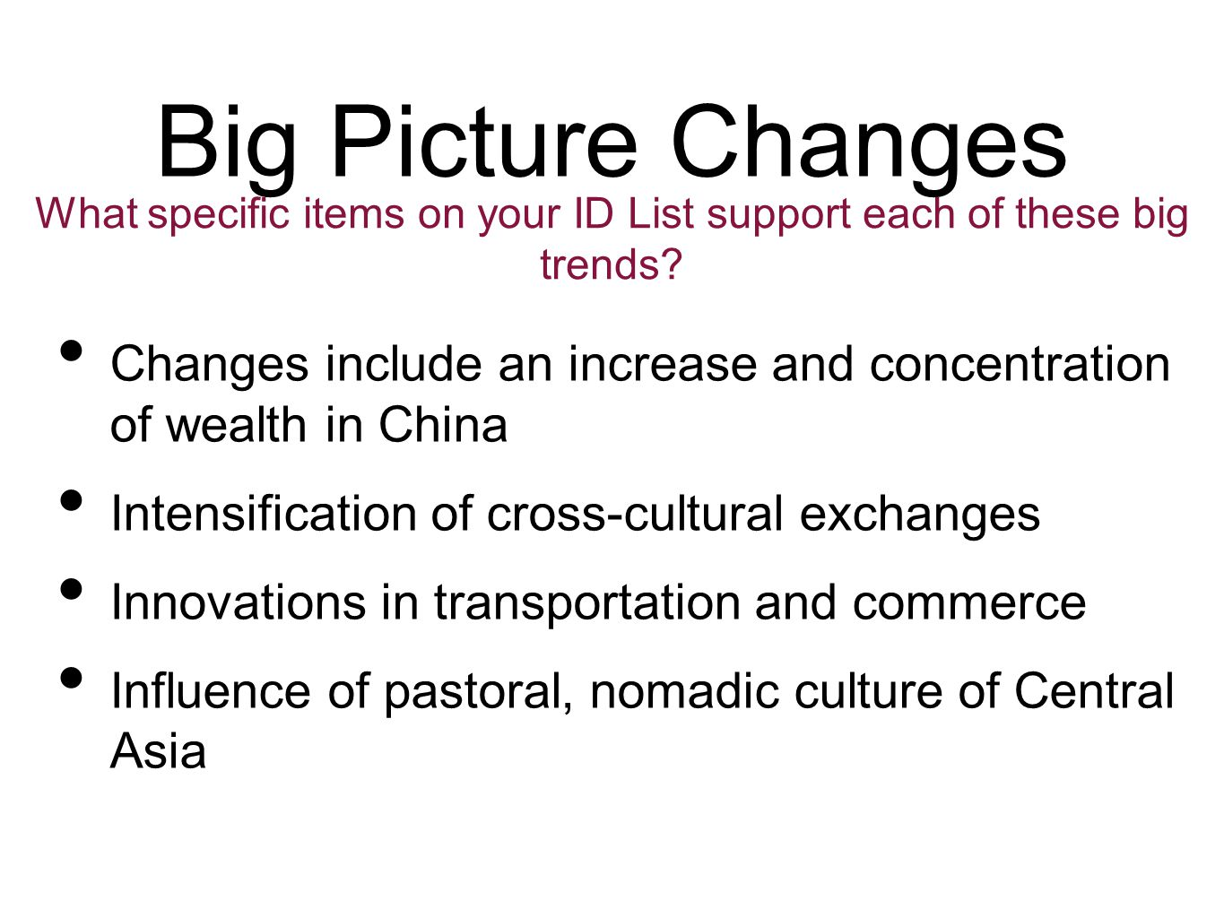 Big Picture Changes Changes include an increase and concentration of wealth in China Intensification of cross-cultural exchanges Innovations in transportation and commerce Influence of pastoral, nomadic culture of Central Asia What specific items on your ID List support each of these big trends?