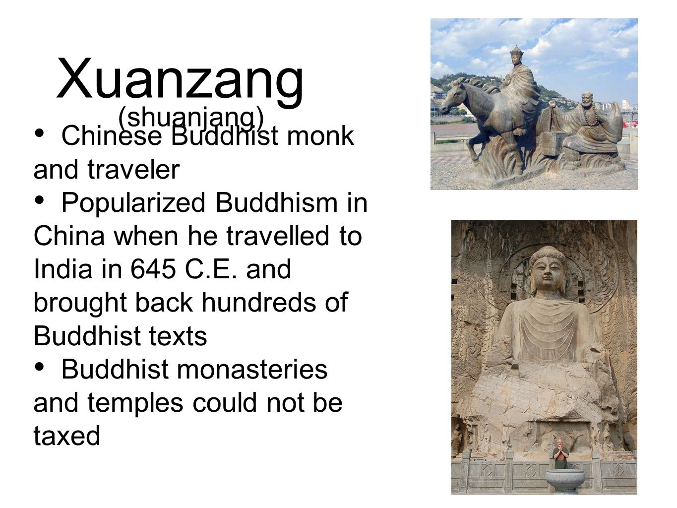 Xuanzang Chinese Buddhist monk and traveler Popularized Buddhism in China when he travelled to India in 645 C.E. and brought back hundreds of Buddhist