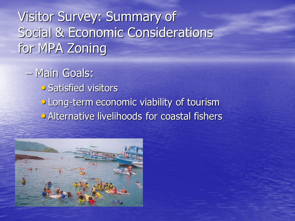 Visitor Survey: Summary of Social & Economic Considerations for MPA Zoning –Main Goals: Satisfied visitors Satisfied visitors Long-term economic viabi