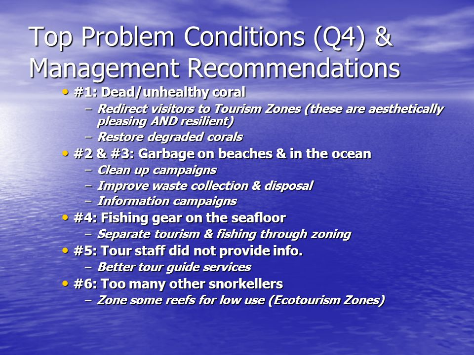 Top Problem Conditions (Q4) & Management Recommendations #1: Dead/unhealthy coral #1: Dead/unhealthy coral –Redirect visitors to Tourism Zones (these are aesthetically pleasing AND resilient) –Restore degraded corals #2 & #3: Garbage on beaches & in the ocean #2 & #3: Garbage on beaches & in the ocean –Clean up campaigns –Improve waste collection & disposal –Information campaigns #4: Fishing gear on the seafloor #4: Fishing gear on the seafloor –Separate tourism & fishing through zoning #5: Tour staff did not provide info.