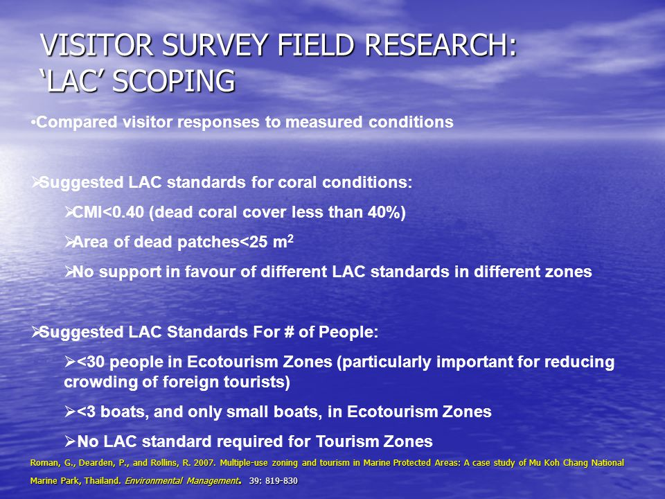 VISITOR SURVEY FIELD RESEARCH: 'LAC' SCOPING Compared visitor responses to measured conditions  Suggested LAC standards for coral conditions:  CMI<0.40 (dead coral cover less than 40%)  Area of dead patches<25 m 2  No support in favour of different LAC standards in different zones  Suggested LAC Standards For # of People:  <30 people in Ecotourism Zones (particularly important for reducing crowding of foreign tourists)  <3 boats, and only small boats, in Ecotourism Zones  No LAC standard required for Tourism Zones Roman, G., Dearden, P., and Rollins, R.