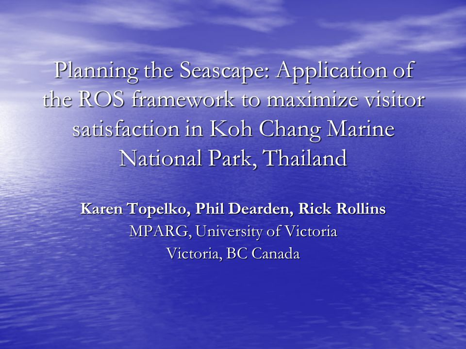 Planning the Seascape: Application of the ROS framework to maximize visitor satisfaction in Koh Chang Marine National Park, Thailand Karen Topelko, Phil Dearden, Rick Rollins MPARG, University of Victoria Victoria, BC Canada