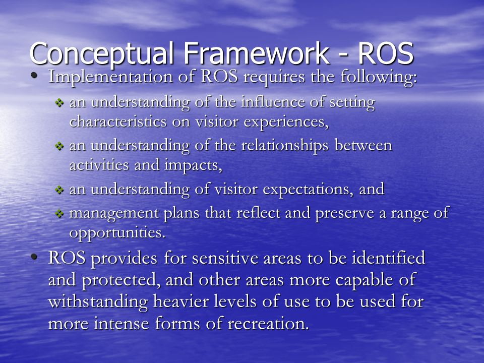 Conceptual Framework - ROS Implementation of ROS requires the following: Implementation of ROS requires the following:  an understanding of the influence of setting characteristics on visitor experiences,  an understanding of the relationships between activities and impacts,  an understanding of visitor expectations, and  management plans that reflect and preserve a range of opportunities.