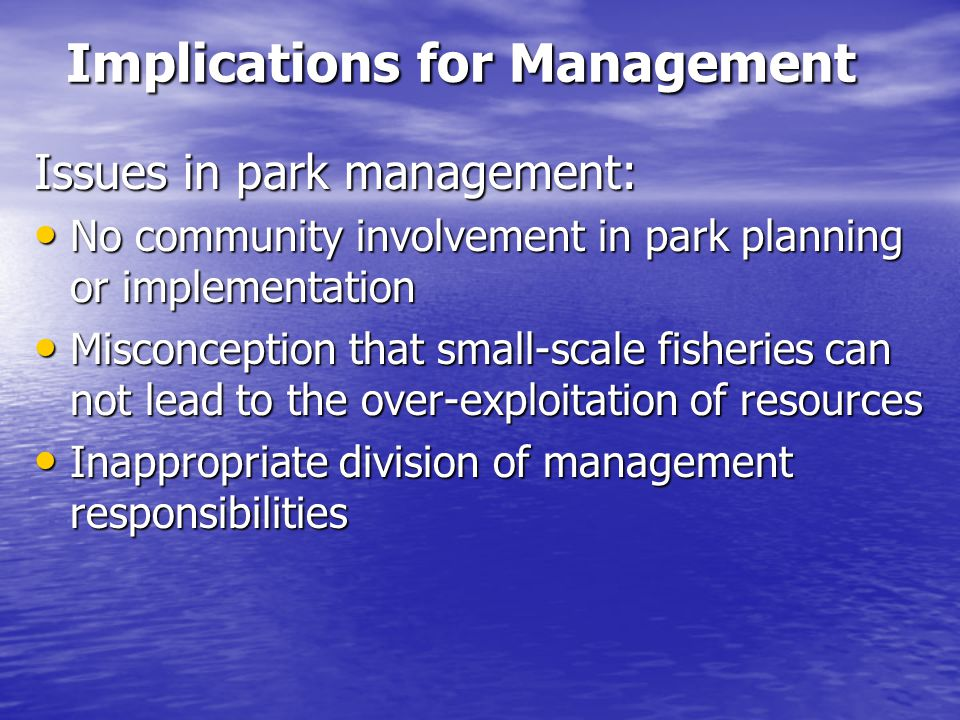 Implications for Management Issues in park management: No community involvement in park planning or implementation No community involvement in park planning or implementation Misconception that small-scale fisheries can not lead to the over-exploitation of resources Misconception that small-scale fisheries can not lead to the over-exploitation of resources Inappropriate division of management responsibilities Inappropriate division of management responsibilities