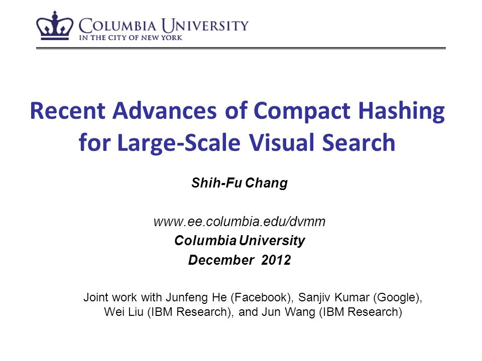 Recent Advances of Compact Hashing for Large-Scale Visual Search Shih-Fu Chang www.ee.columbia.edu/dvmm Columbia University December 2012 Joint work with Junfeng He (Facebook), Sanjiv Kumar (Google), Wei Liu (IBM Research), and Jun Wang (IBM Research)
