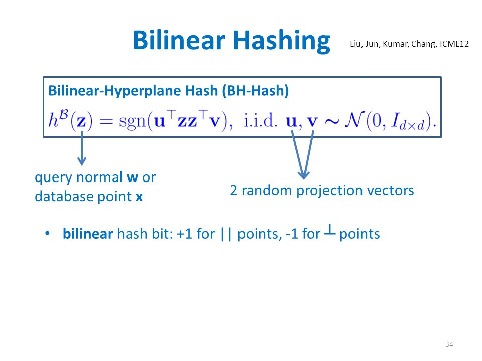 Bilinear Hashing bilinear hash bit: +1 for || points, -1 for ┴ points Bilinear-Hyperplane Hash (BH-Hash) 34 query normal w or database point x 2 random projection vectors Liu, Jun, Kumar, Chang, ICML12