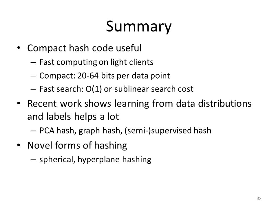 Summary Compact hash code useful – Fast computing on light clients – Compact: 20-64 bits per data point – Fast search: O(1) or sublinear search cost Recent work shows learning from data distributions and labels helps a lot – PCA hash, graph hash, (semi-)supervised hash Novel forms of hashing – spherical, hyperplane hashing 38