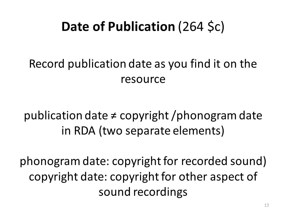 Date of Publication (264 $c) Record publication date as you find it on the resource publication date ≠ copyright /phonogram date in RDA (two separate