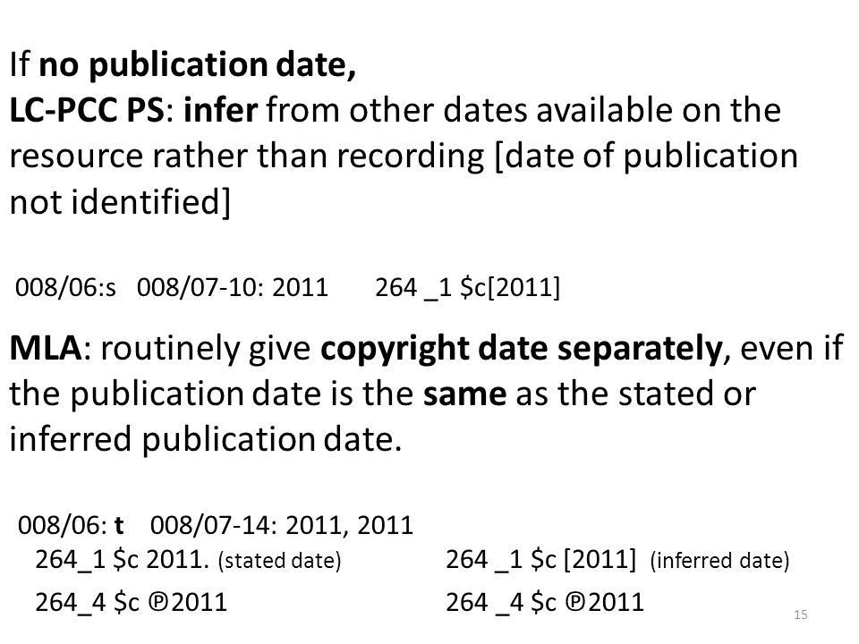 If no publication date, LC-PCC PS: infer from other dates available on the resource rather than recording [date of publication not identified] 008/06:s 008/07-10: 2011 264 _1 $c[2011] MLA: routinely give copyright date separately, even if the publication date is the same as the stated or inferred publication date.