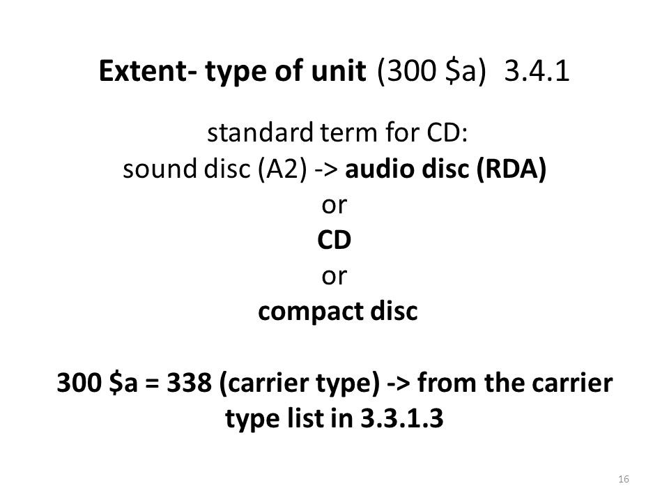 Extent- type of unit (300 $a) 3.4.1 standard term for CD: sound disc (A2) -> audio disc (RDA) or CD or compact disc 300 $a = 338 (carrier type) -> from the carrier type list in 3.3.1.3 16