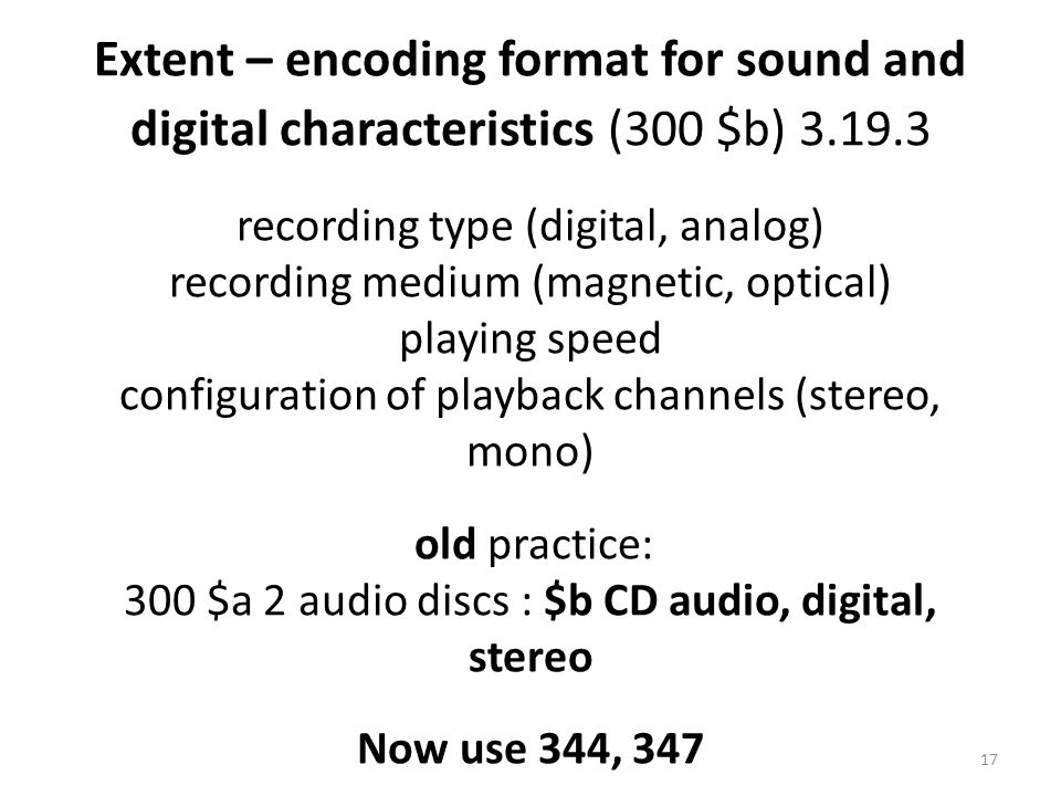Extent – encoding format for sound and digital characteristics (300 $b) 3.19.3 recording type (digital, analog) recording medium (magnetic, optical) playing speed configuration of playback channels (stereo, mono) old practice: 300 $a 2 audio discs : $b CD audio, digital, stereo Now use 344, 347 17