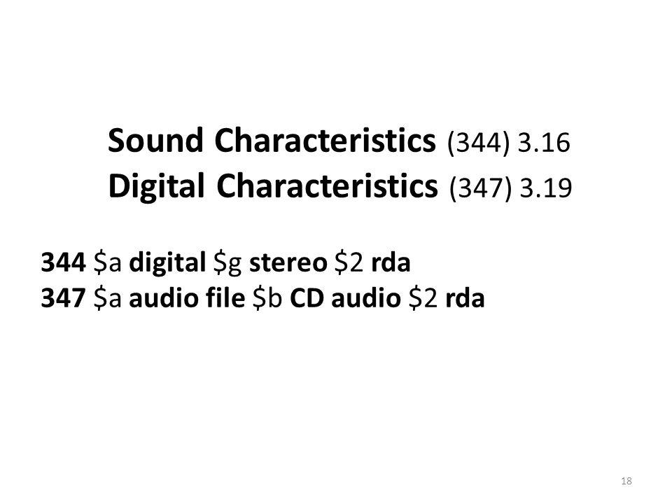 Sound Characteristics (344) 3.16 Digital Characteristics (347) 3.19 344 $a digital $g stereo $2 rda 347 $a audio file $b CD audio $2 rda 18