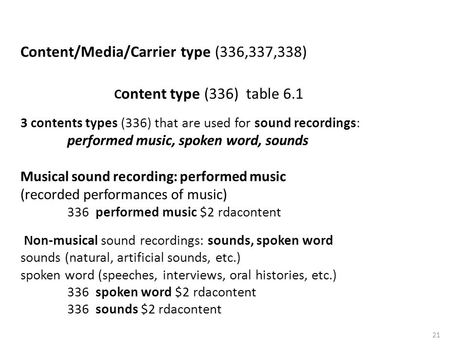 Content/Media/Carrier type (336,337,338) C ontent type (336) table 6.1 3 contents types (336) that are used for sound recordings: performed music, spoken word, sounds Musical sound recording: performed music (recorded performances of music) 336 performed music $2 rdacontent Non-musical sound recordings: sounds, spoken word sounds (natural, artificial sounds, etc.) spoken word (speeches, interviews, oral histories, etc.) 336 spoken word $2 rdacontent 336 sounds $2 rdacontent 21
