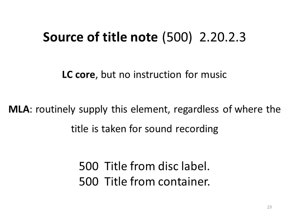 Source of title note (500) 2.20.2.3 LC core, but no instruction for music MLA: routinely supply this element, regardless of where the title is taken for sound recording 500 Title from disc label.