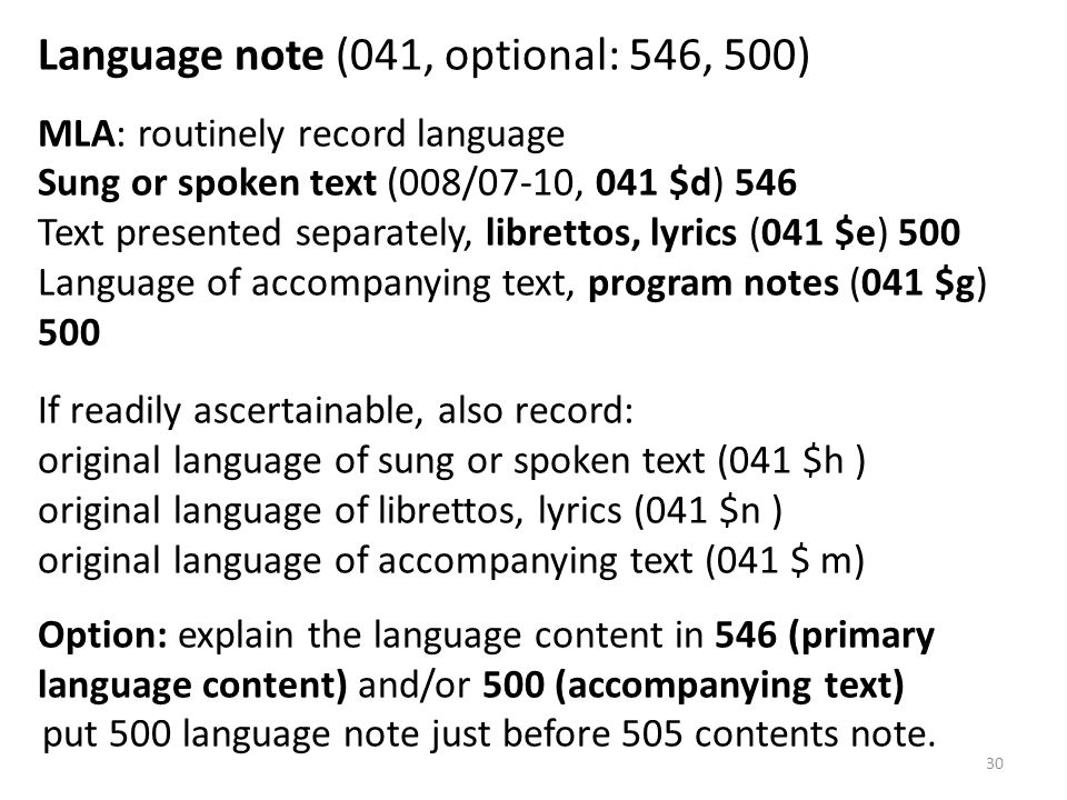 Language note (041, optional: 546, 500) MLA: routinely record language Sung or spoken text (008/07-10, 041 $d) 546 Text presented separately, librettos, lyrics (041 $e) 500 Language of accompanying text, program notes (041 $g) 500 If readily ascertainable, also record: original language of sung or spoken text (041 $h ) original language of librettos, lyrics (041 $n ) original language of accompanying text (041 $ m) Option: explain the language content in 546 (primary language content) and/or 500 (accompanying text) put 500 language note just before 505 contents note.